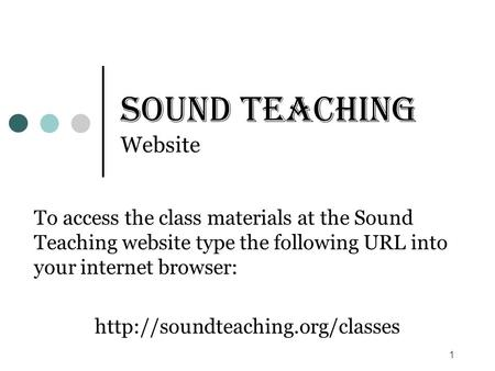1 Sound Teaching Website To access the class materials at the Sound Teaching website type the following URL into your internet browser: