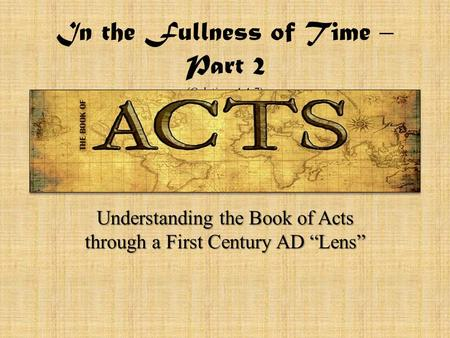 "In the Fullness of Time – Part 2 (Galatians 4:4-7) Understanding the Book of Acts through a First Century AD ""Lens"""