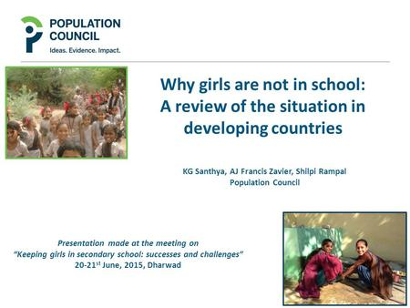 Why girls are not in school: A review of the situation in developing countries KG Santhya, AJ Francis Zavier, Shilpi Rampal Population Council Presentation.