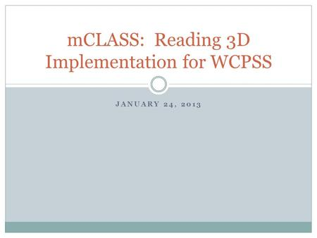 JANUARY 24, 2013 mCLASS: Reading 3D Implementation for WCPSS.