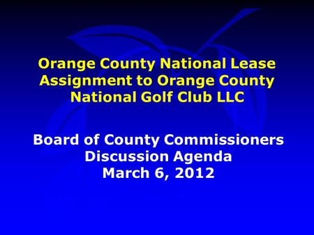 Orange County National Lease Assignment to Orange County National Golf Club LLC Board of County Commissioners Discussion Agenda March 6, 2012.
