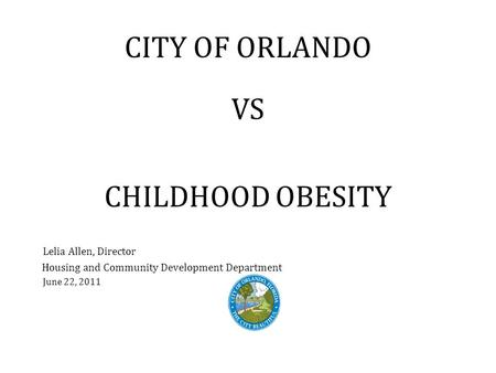 CITY OF ORLANDO VS CHILDHOOD OBESITY Lelia Allen, Director Housing and Community Development Department June 22, 2011.
