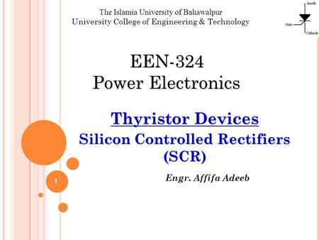 Engr. Affifa Adeeb The Islamia University of Bahawalpur University College of Engineering & Technology EEN-324 Power Electronics Thyristor Devices Silicon.