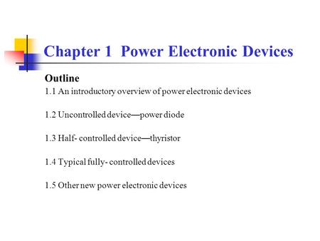 Chapter 1 Power Electronic Devices Outline 1.1 An introductory overview of power electronic devices 1.2 Uncontrolled device — power diode 1.3 Half- controlled.