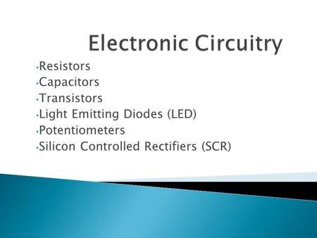 Resistors Capacitors Transistors Light Emitting Diodes (LED) Potentiometers Silicon Controlled Rectifiers (SCR)