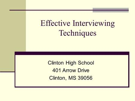 Effective Interviewing Techniques Clinton High School 401 Arrow Drive Clinton, MS 39056.