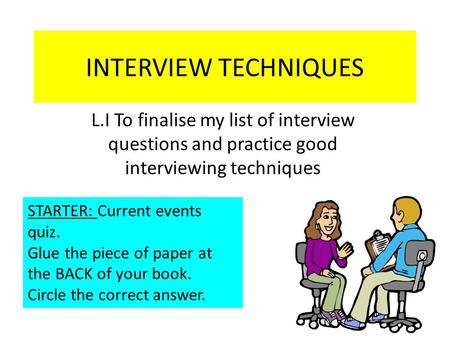 INTERVIEW TECHNIQUES L.I To finalise my list of interview questions and practice good interviewing techniques STARTER: Current events quiz. Glue the piece.