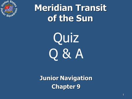 1 Quiz Q & A Junior Navigation Chapter 9 Meridian Transit of the Sun.