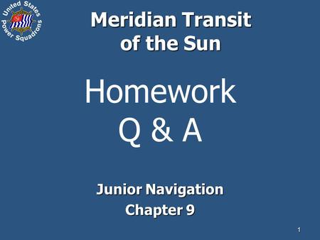 1 Homework Q & A Junior Navigation Chapter 9 Meridian Transit of the Sun.