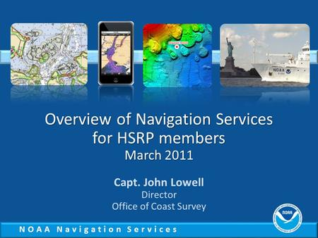 NOAA Navigation Services Overview of Navigation Services for HSRP members March 2011 Capt. John Lowell Director Office of Coast Survey.