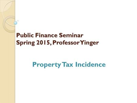Public Finance Seminar Spring 2015, Professor Yinger Property Tax Incidence.
