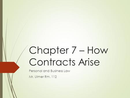 Chapter 7 – How Contracts Arise Personal and Business Law Mr. Ulmer Rm. 112.