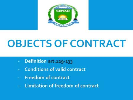 OBJECTS OF CONTRACT -Definition art.129-133 -Conditions of valid contract -Freedom of contract -Limitation of freedom of contract.
