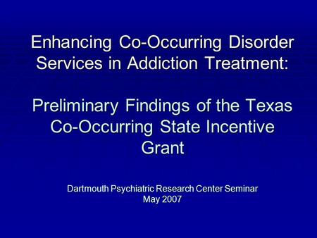 Enhancing Co-Occurring Disorder Services in Addiction Treatment: Preliminary Findings of the Texas Co-Occurring State Incentive Grant Dartmouth Psychiatric.