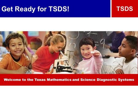 Get Ready for TSDS! TSDS Welcome to the Texas Mathematics and Science Diagnostic Systems.