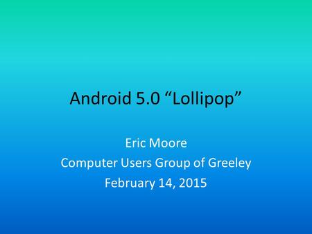"Android 5.0 ""Lollipop"" Eric Moore Computer Users Group of Greeley February 14, 2015."