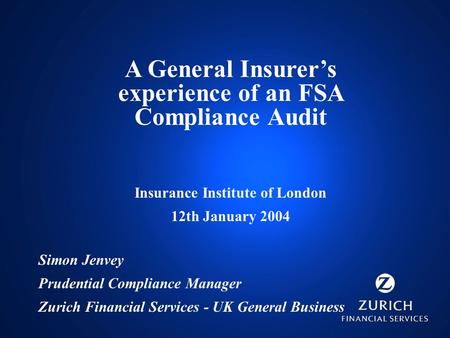 A General Insurer's experience of an FSA Compliance Audit Insurance Institute of London 12th January 2004 Simon Jenvey Prudential Compliance Manager Zurich.
