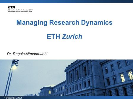 1 December, 2005 Managing Research Dynamics ETH Zurich Dr. Regula Altmann-Jöhl.