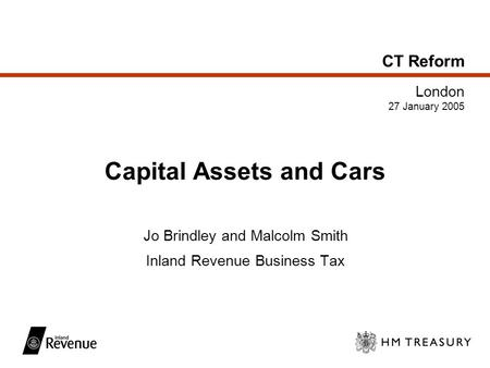 CT Reform London 27 January 2005 Capital Assets and Cars Jo Brindley and Malcolm Smith Inland Revenue Business Tax.