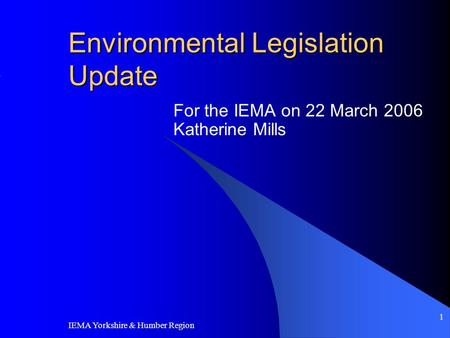IEMA Yorkshire & Humber Region 1 Environmental Legislation Update For the IEMA on 22 March 2006 Katherine Mills.