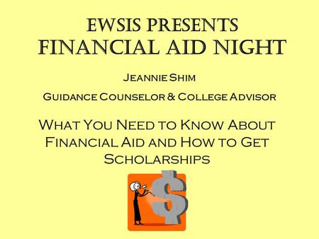 EWSIS presents Financial Aid Night What You Need to Know About Financial Aid and How to Get Scholarships Jeannie Shim Guidance Counselor & College Advisor.