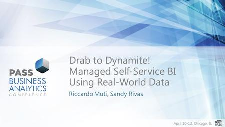 April 10-12, Chicago, IL Drab to Dynamite! Managed Self-Service BI Using Real-World Data Riccardo Muti, Sandy Rivas.