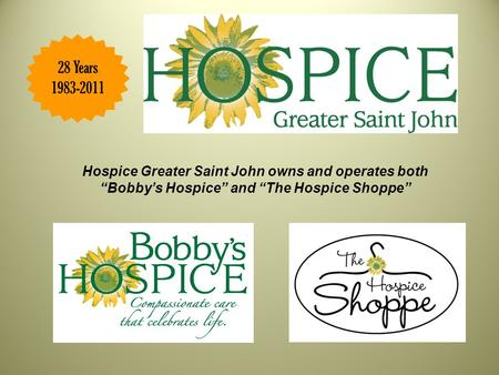 "28 Years 1983-2011 Hospice Greater Saint John owns and operates both ""Bobby's Hospice"" and ""The Hospice Shoppe"""