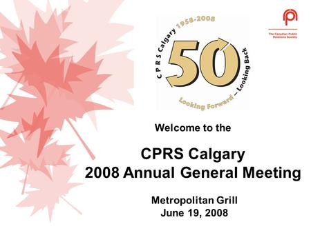 Welcome to the CPRS Calgary 2008 Annual General Meeting Metropolitan Grill June 19, 2008.