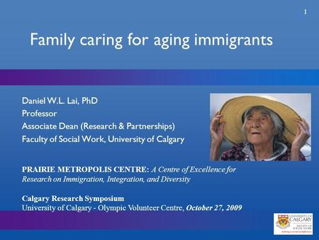 1 Family caring for aging immigrants Daniel W.L. Lai, PhD Professor Associate Dean (Research & Partnerships) Faculty of Social Work, University of Calgary.