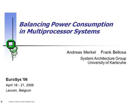 University of Karlsruhe, System Architecture Group Balancing Power Consumption in Multiprocessor Systems Andreas Merkel Frank Bellosa System Architecture.