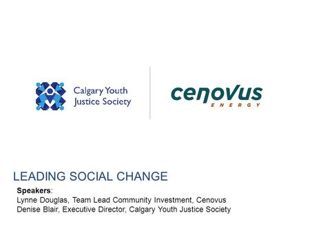 LEADING SOCIAL CHANGE Speakers: Lynne Douglas, Team Lead Community Investment, Cenovus Denise Blair, Executive Director, Calgary Youth Justice Society.
