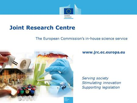 Www.jrc.ec.europa.eu Serving society Stimulating innovation Supporting legislation Joint Research Centre The European Commission's in-house science service.