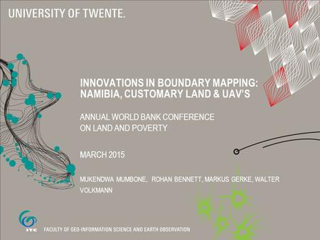 INNOVATIONS IN BOUNDARY MAPPING: NAMIBIA, CUSTOMARY LAND & UAV'S ANNUAL WORLD BANK CONFERENCE ON LAND AND POVERTY MARCH 2015 MUKENDWA MUMBONE, ROHAN BENNETT,