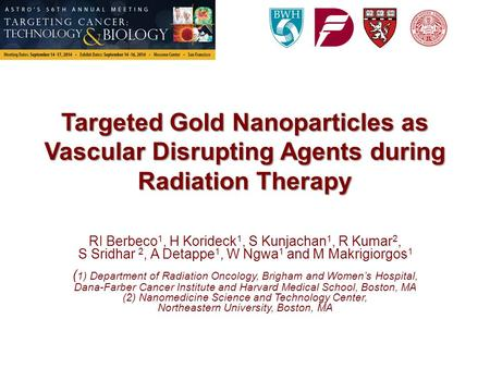 Targeted Gold Nanoparticles as Vascular Disrupting Agents during Radiation Therapy RI Berbeco 1, H Korideck 1, S Kunjachan 1, R Kumar 2, S Sridhar 2, A.