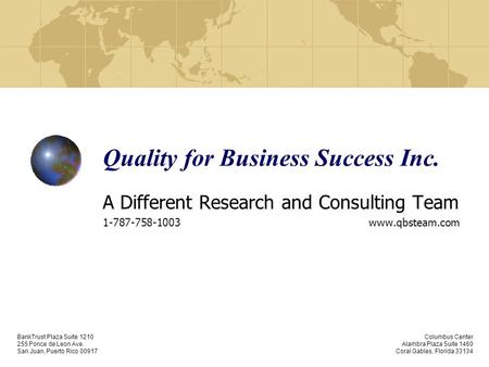 Quality for Business Success Inc. A Different Research and Consulting Team 1-787-758-1003 www.qbsteam.com BankTrust Plaza Suite 1210 255 Ponce de Leon.