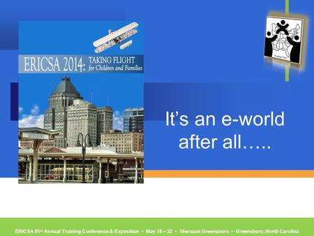 ERICSA 51 st Annual Training Conference & Exposition ▪ May 18 – 22 ▪ Sheraton Greensboro ▪ Greensboro, North Carolina It's an e-world after all…..