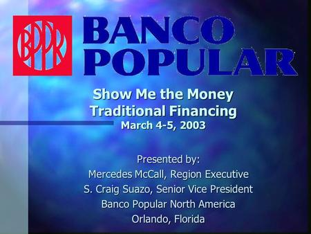 Show Me the Money Traditional Financing March 4-5, 2003 Presented by: Mercedes McCall, Region Executive S. Craig Suazo, Senior Vice President Banco Popular.