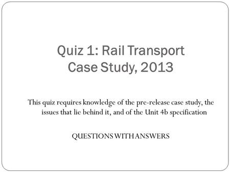 Quiz 1: Rail Transport Case Study, 2013 This quiz requires knowledge of the pre-release case study, the issues that lie behind it, and of the Unit 4b specification.
