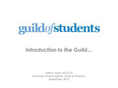 Introduction to the Guild… Officer Team 2012/13 University of Birmingham Guild of Students September 2012.