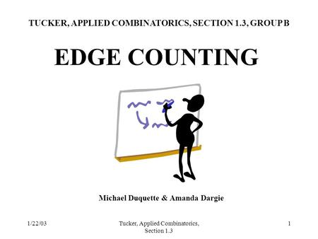 1/22/03Tucker, Applied Combinatorics, Section 1.3 1 EDGE COUNTING TUCKER, APPLIED COMBINATORICS, SECTION 1.3, GROUP B Michael Duquette & Amanda Dargie.