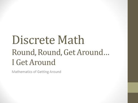 Discrete Math Round, Round, Get Around… I Get Around Mathematics of Getting Around.