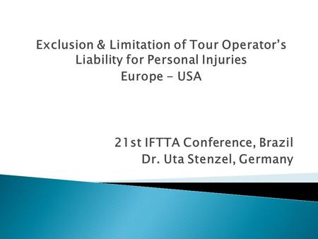 21st IFTTA Conference, Brazil Dr. Uta Stenzel, Germany Exclusion & Limitation of Tour Operator's Liability for Personal Injuries Europe - USA.