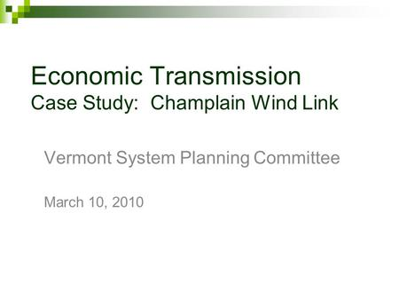 Economic Transmission Case Study: Champlain Wind Link Vermont System Planning Committee March 10, 2010.