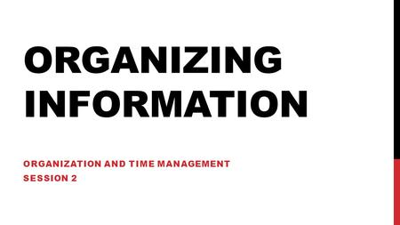 ORGANIZING INFORMATION ORGANIZATION AND TIME MANAGEMENT SESSION 2.