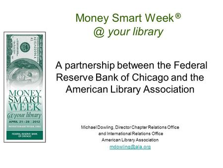 Money Smart Week your library A partnership between the Federal Reserve Bank of Chicago and the American Library Association Michael Dowling, Director.