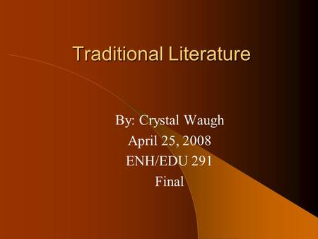 Traditional Literature By: Crystal Waugh April 25, 2008 ENH/EDU 291 Final.