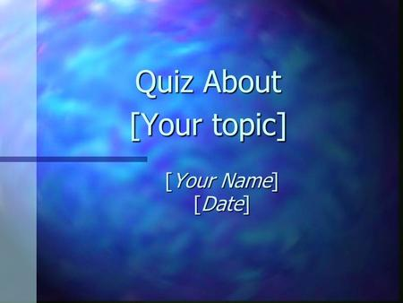 Quiz About [Your topic] [Your Name] [Date] Question 1 A true fact about [your topic] is: A. [Insert incorrect answer] C. [Insert incorrect answer] B.