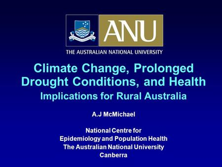 Climate Change, Prolonged Drought Conditions, and Health Implications for Rural Australia A.J McMichael National Centre for Epidemiology and Population.