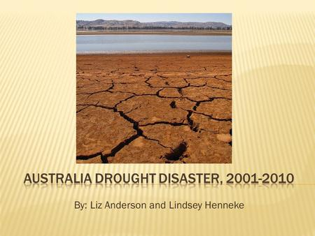 By: Liz Anderson and Lindsey Henneke.  Date: 2001-2010  Time: 2001-2010  Location: SE Australia; The Murrey-Darling basin  Significance: the southeast.