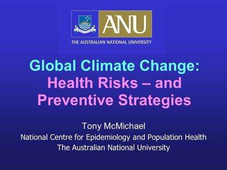 Tony McMichael National Centre for Epidemiology and Population Health The Australian National University <strong>Global</strong> Climate Change: Health Risks – and Preventive.